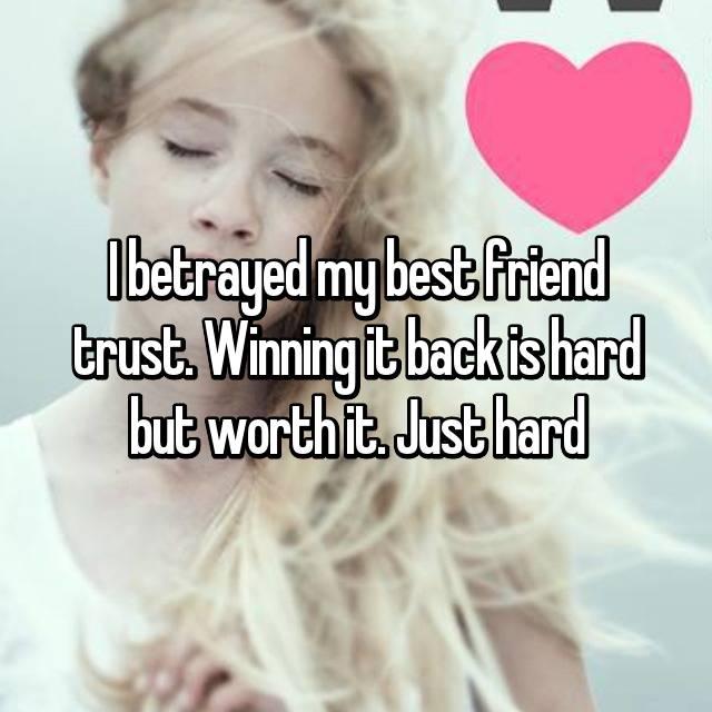 I betrayed my best friend trust. Winning it back is hard but worth it. Just hard