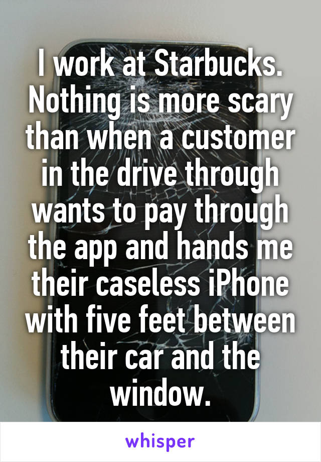I work at Starbucks. Nothing is more scary than when a customer in the drive through wants to pay through the app and hands me their caseless iPhone with five feet between their car and the window.
