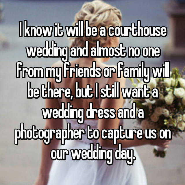 I know it will be a courthouse wedding and almost no one from my friends or family will be there, but I still want a wedding dress and a photographer to capture us on our wedding day.