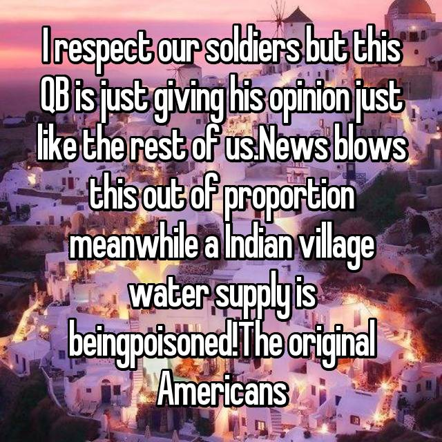 I respect our soldiers but this QB is just giving his opinion just like the rest of us.News blows this out of proportion meanwhile a Indian village water supply is beingpoisoned!The original Americans