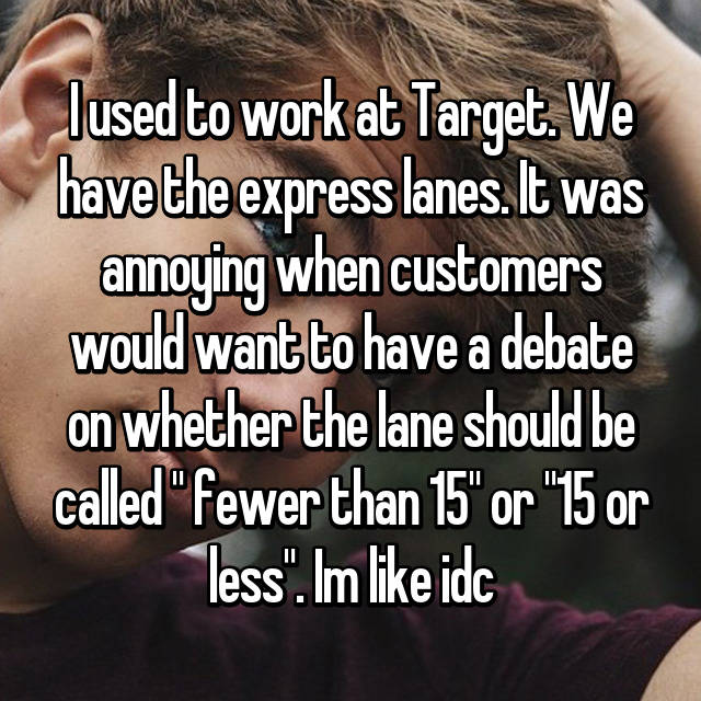 """I used to work at Target. We have the express lanes. It was annoying when customers would want to have a debate on whether the lane should be called """" fewer than 15"""" or """"15 or less"""". Im like idc"""