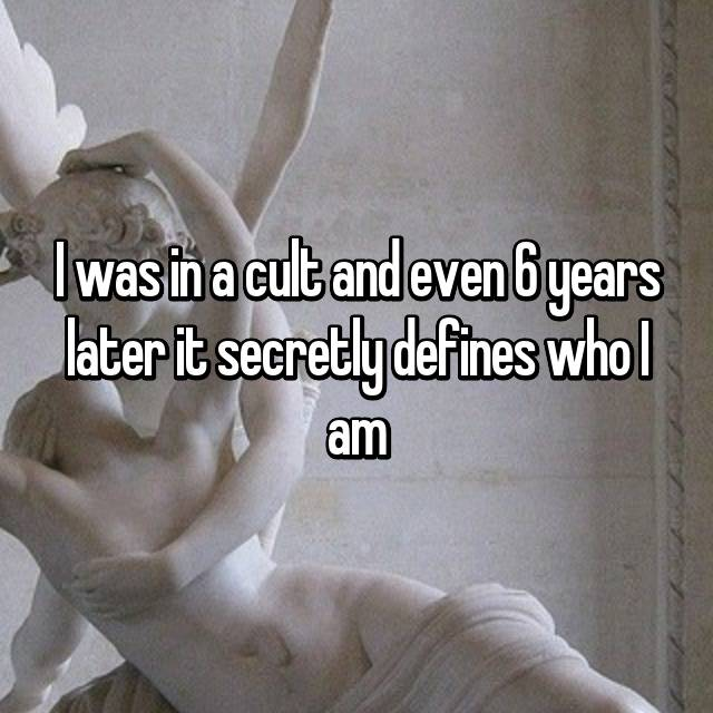 I was in a cult and even 6 years later it secretly defines who I am