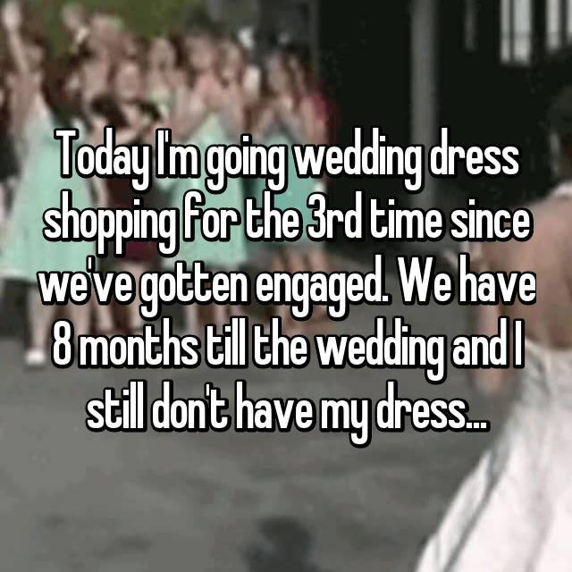 Today I'm going wedding dress shopping for the 3rd time since we've gotten engaged. We have 8 months till the wedding and I still don't have my dress...