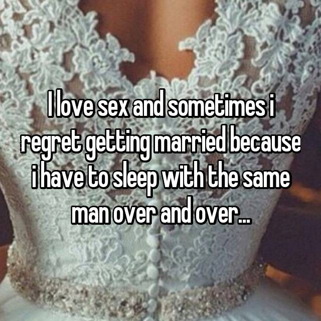 I love sex and sometimes i regret getting married because i have to sleep with the same man over and over...