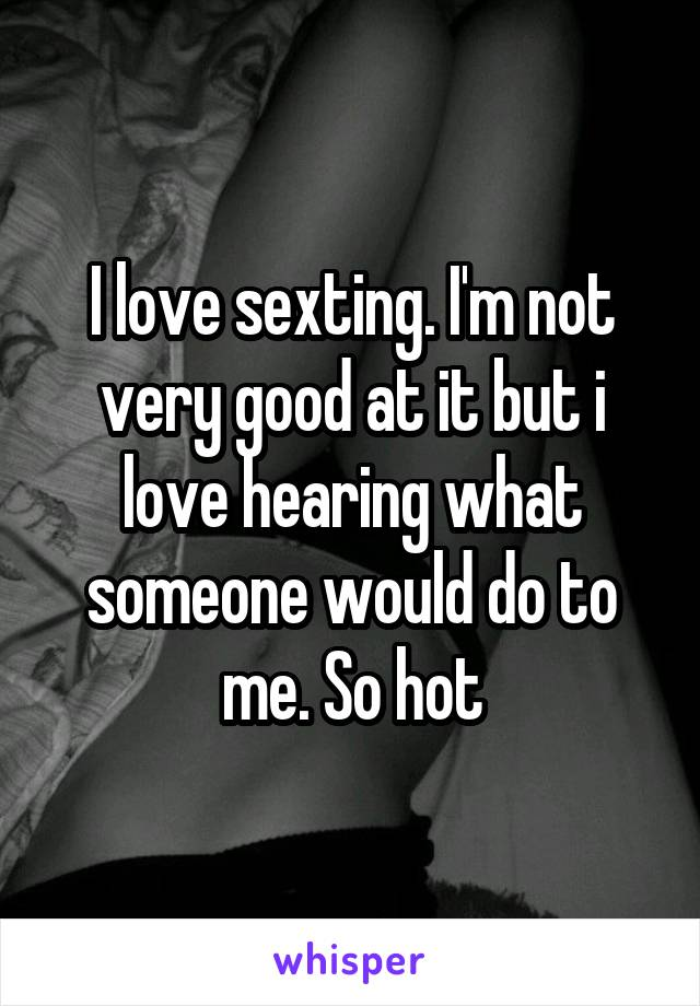 I love sexting. I'm not very good at it but i love hearing what someone would do to me. So hot
