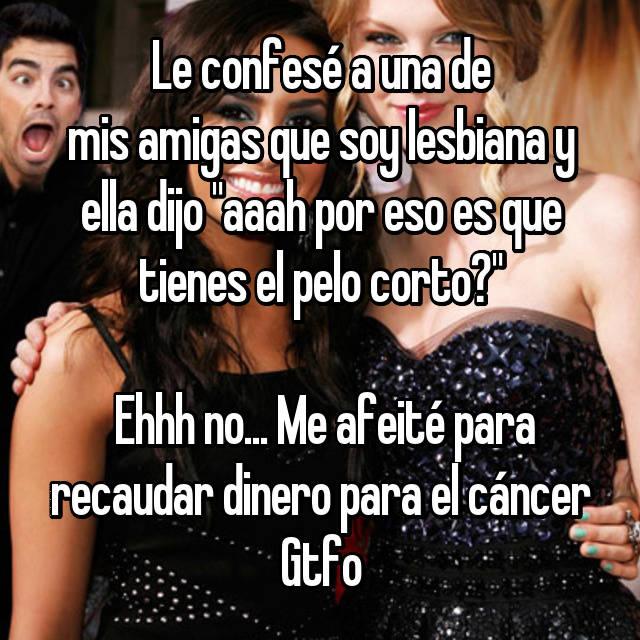 """Le confesé a una de mis amigas que soy lesbiana y ella dijo """"aaah por eso es que tienes el pelo corto?""""   Ehhh no... Me afeité para recaudar dinero para el cáncer Gtfo"""