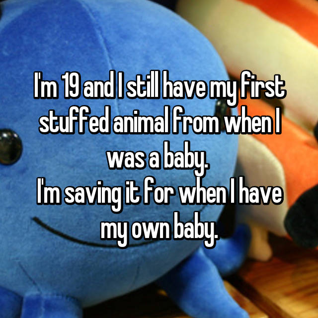 I'm 19 and I still have my first stuffed animal from when I was a baby.  I'm saving it for when I have my own baby.