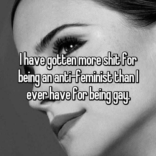 I have gotten more shit for being an anti-feminist than I ever have for being gay.