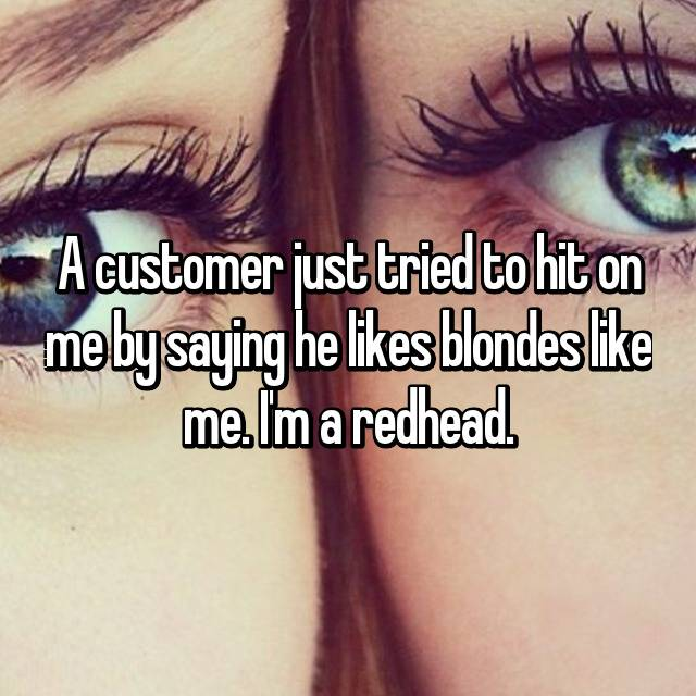 A customer just tried to hit on me by saying he likes blondes like me. I'm a redhead.