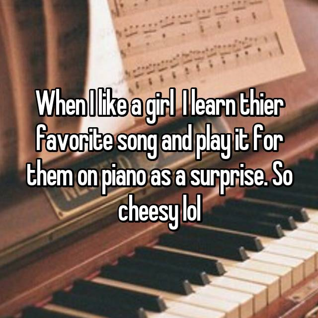 When I like a girl  I learn thier favorite song and play it for them on piano as a surprise. So cheesy lol😊😊