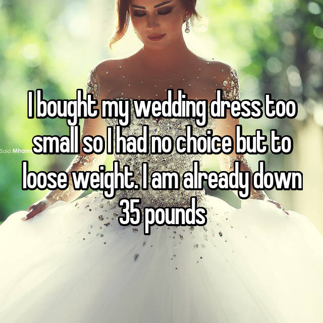 I bought my wedding dress too small so I had no choice but to loose weight. I am already down 35 pounds