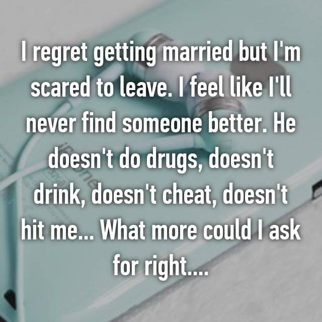 I regret getting married but I'm scared to leave. I feel like I'll never find someone better. He doesn't do drugs, doesn't drink, doesn't cheat, doesn't hit me... What more could I ask for right....