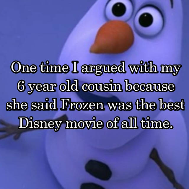 One time I argued with my 6 year old cousin because she said Frozen was the best Disney movie of all time.