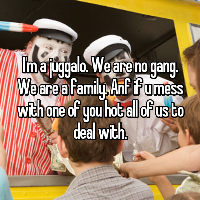 I'm a juggalo. We are no gang. We are a family. Anf if u mess with one of you hot all of us to deal with.