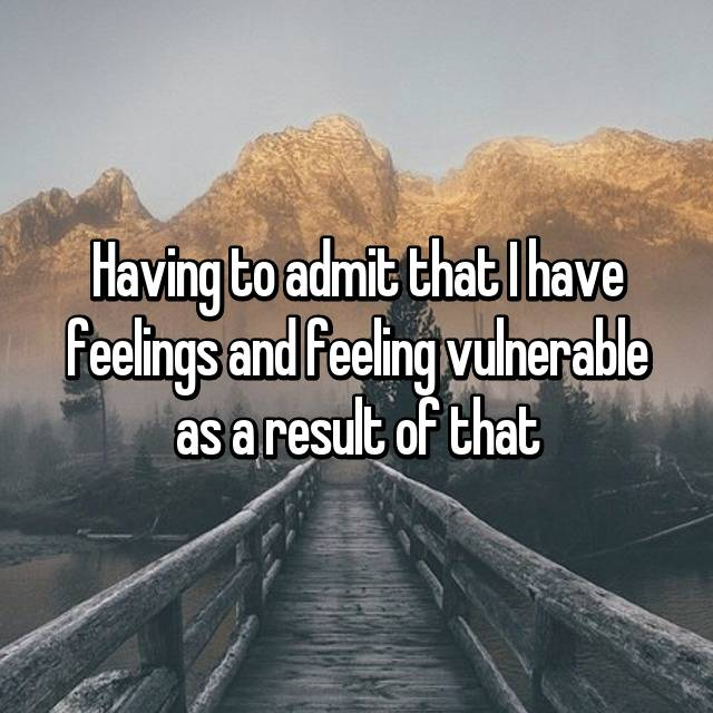 Having to admit that I have feelings and feeling vulnerable as a result of that
