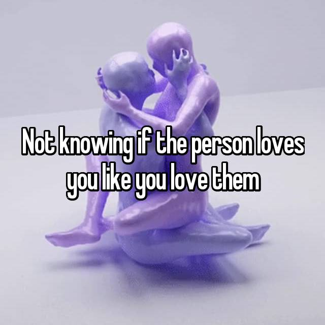 Not knowing if the person loves you like you love them