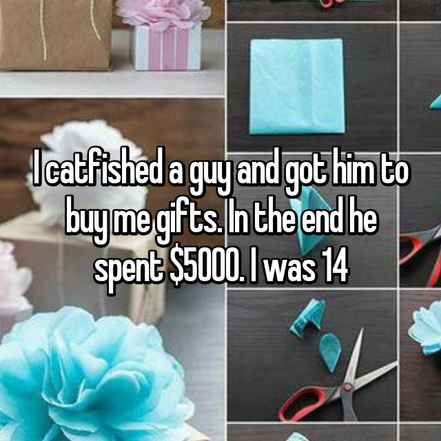 I catfished a guy and got him to buy me gifts. In the end he spent $5000. I was 14