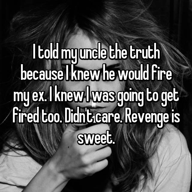 I told my uncle the truth because I knew he would fire my ex. I knew I was going to get fired too. Didn't care. Revenge is sweet.