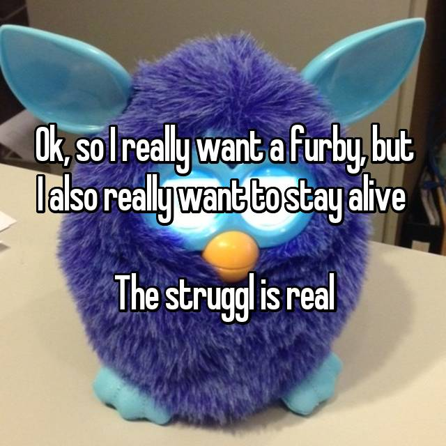 Ok, so I really want a furby, but I also really want to stay alive   The struggl is real