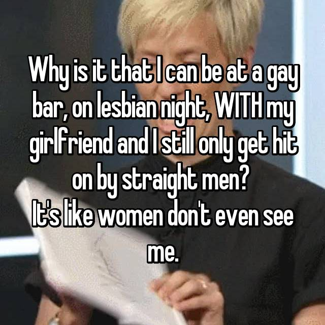 Why is it that I can be at a gay bar, on lesbian night, WITH my girlfriend and I still only get hit on by straight men?  It's like women don't even see me.
