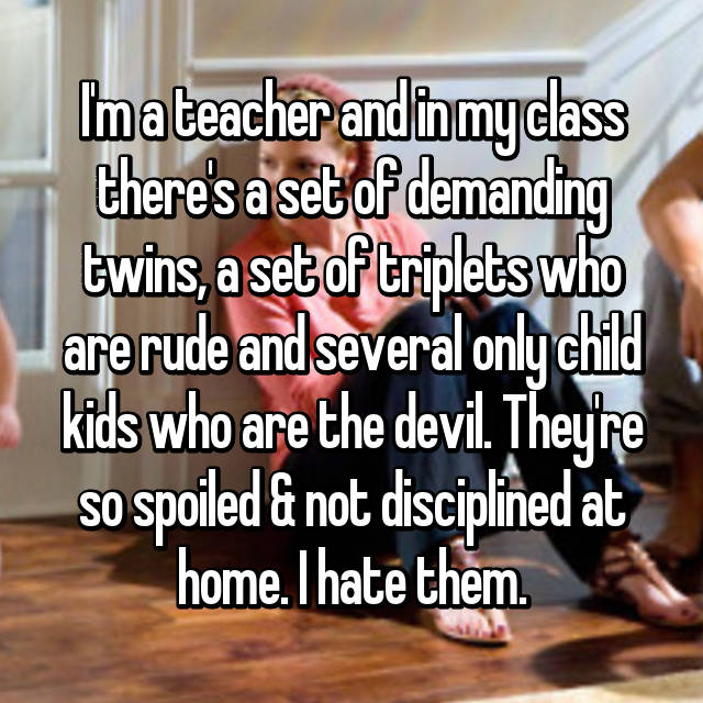 I'm a teacher and in my class there's a set of demanding twins, a set of triplets who are rude and several only child kids who are the devil. They're so spoiled & not disciplined at home. I hate them.