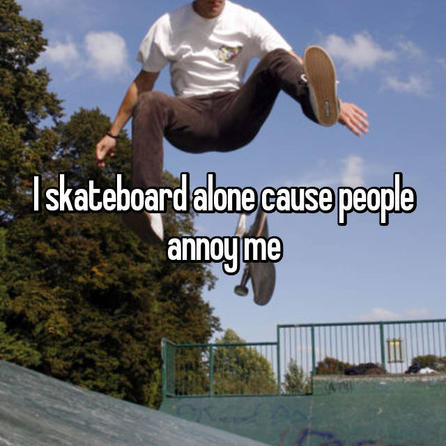 I skateboard alone cause people annoy me