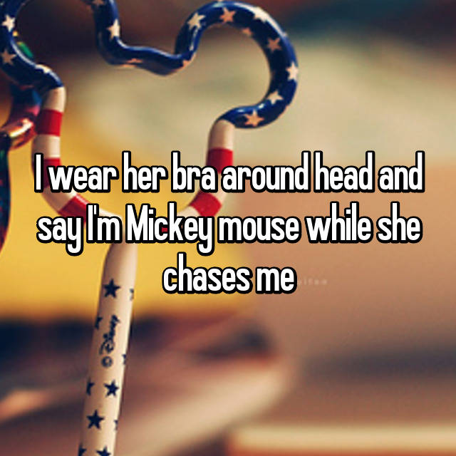 I wear her bra around head and say I'm Mickey mouse while she chases me