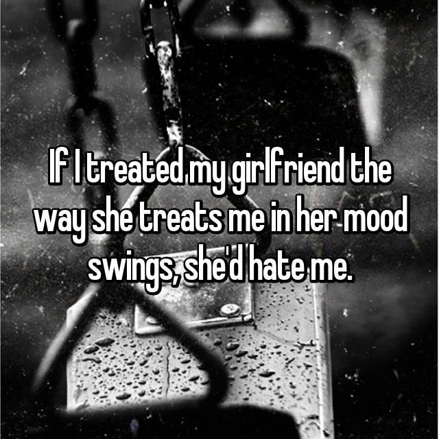 If I treated my girlfriend the way she treats me in her mood swings, she'd hate me.
