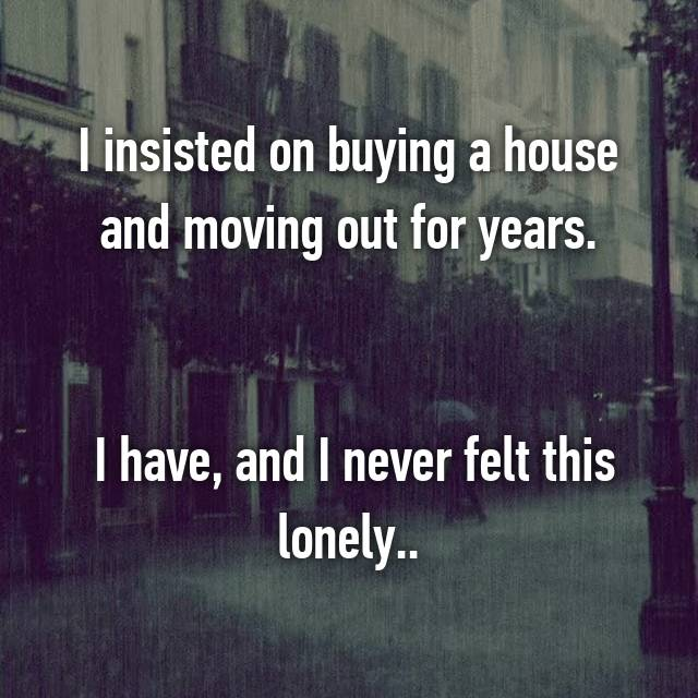 I insisted on buying a house and moving out for years.    I have, and I never felt this lonely..