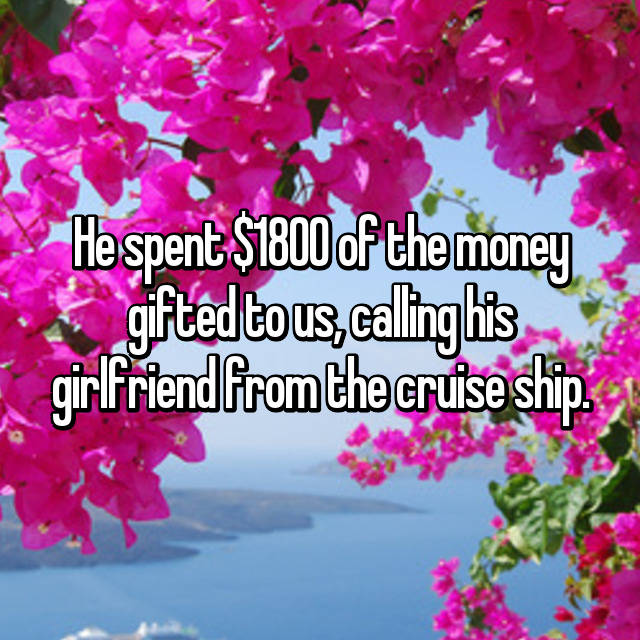 He spent $1800 of the money gifted to us, calling his girlfriend from the cruise ship.