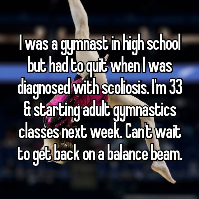 I was a gymnast in high school but had to quit when I was diagnosed with scoliosis. I'm 33 & starting adult gymnastics classes next week. Can't wait to get back on a balance beam.