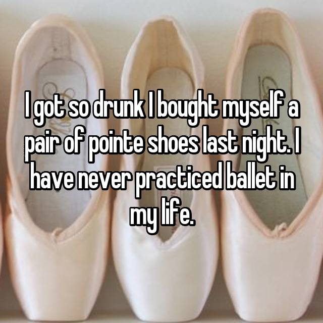 I got so drunk I bought myself a pair of pointe shoes last night. I have never practiced ballet in my life.