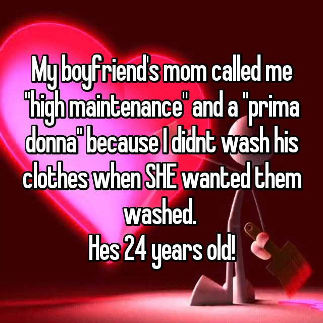 """My boyfriend's mom called me """"high maintenance"""" and a """"prima donna"""" because I didnt wash his clothes when SHE wanted them washed.  Hes 24 years old!"""