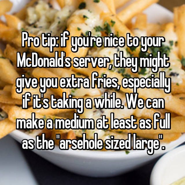 "Pro tip: if you're nice to your McDonald's server, they might give you extra fries, especially if it's taking a while. We can make a medium at least as full as the ""arsehole sized large""."