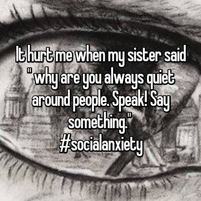 """It hurt me when my sister said """" why are you always quiet around people. Speak! Say something.""""  #socialanxiety"""
