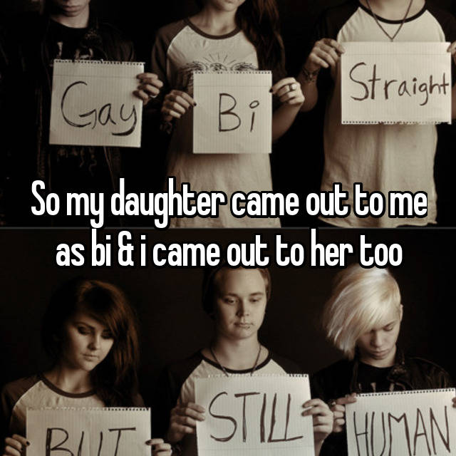 So my daughter came out to me as bi & i came out to her too