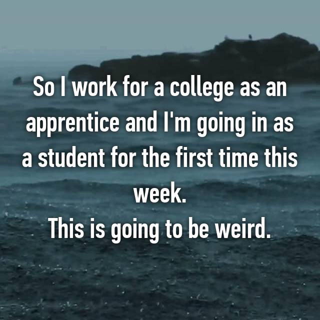 So I work for a college as an apprentice and I'm going in as a student for the first time this week. This is going to be weird.