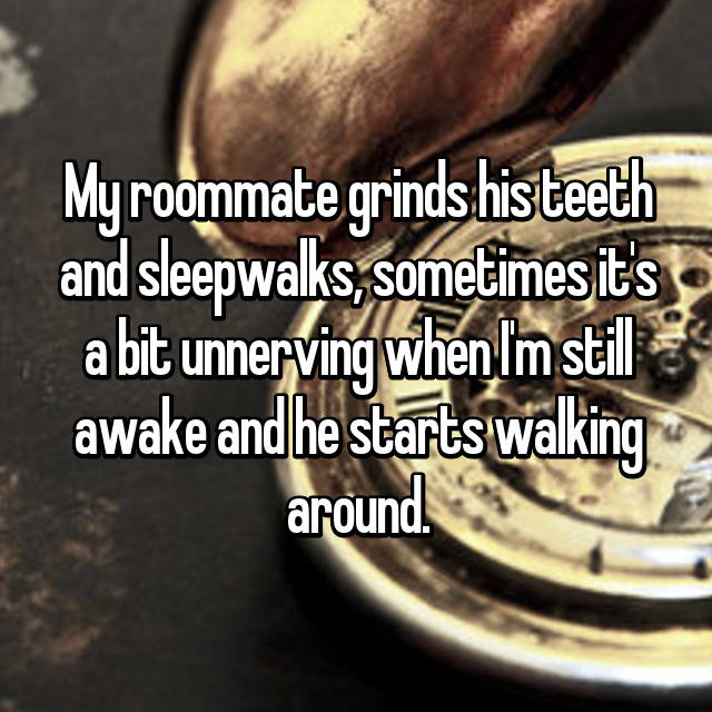 My roommate grinds his teeth and sleepwalks, sometimes it's a bit unnerving when I'm still awake and he starts walking around.