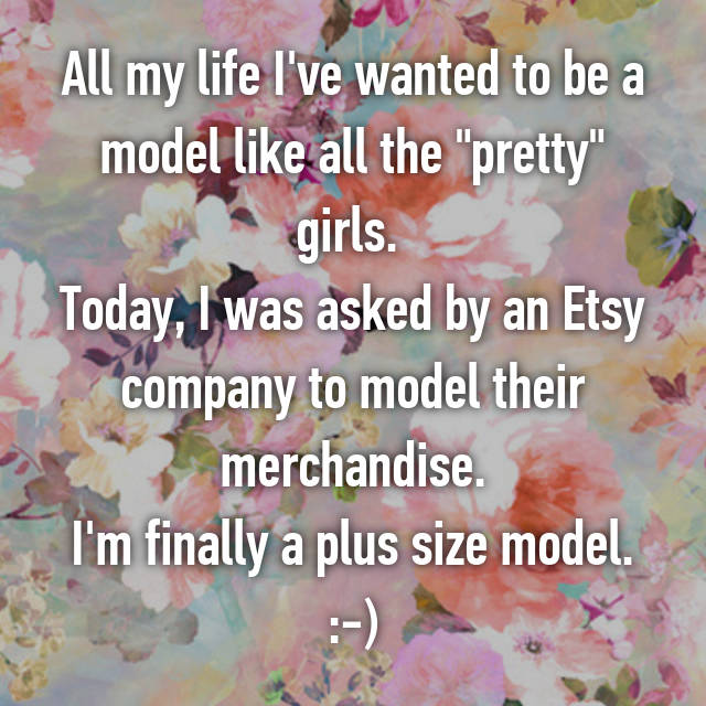 "All my life I've wanted to be a model like all the ""pretty"" girls.  Today, I was asked by an Etsy company to model their merchandise. I'm finally a plus size model. :-)"