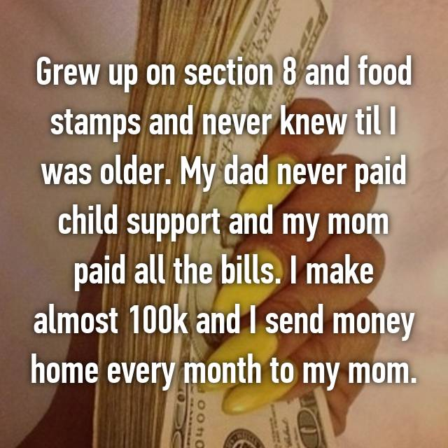 Grew up on section 8 and food stamps and never knew til I was older. My dad never paid child support and my mom paid all the bills. I make almost 100k and I send money home every month to my mom.