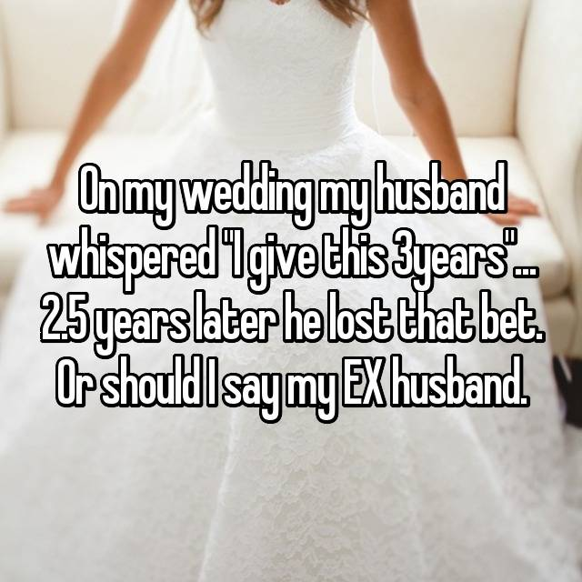 """On my wedding my husband whispered """"I give this 3years""""... 2.5 years later he lost that bet. Or should I say my EX husband."""