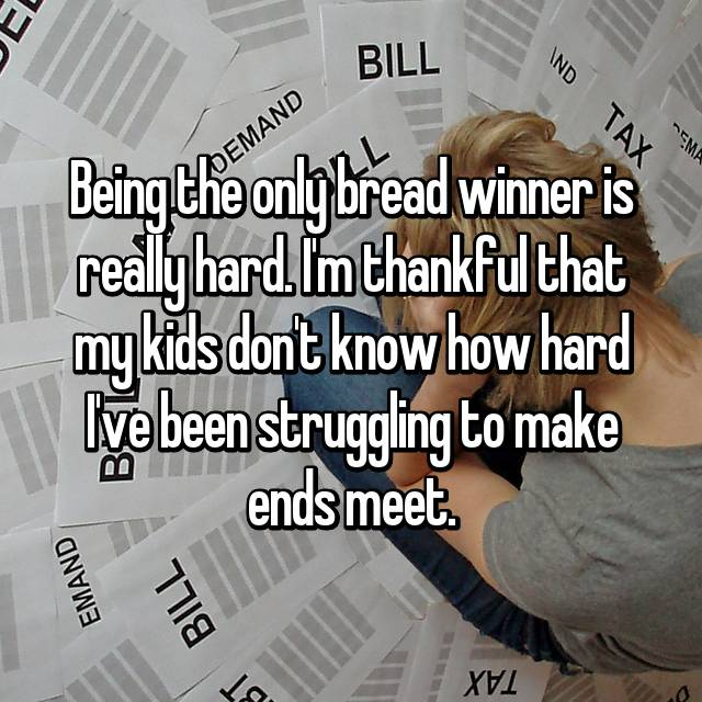 Being the only bread winner is really hard. I'm thankful that my kids don't know how hard I've been struggling to make ends meet.
