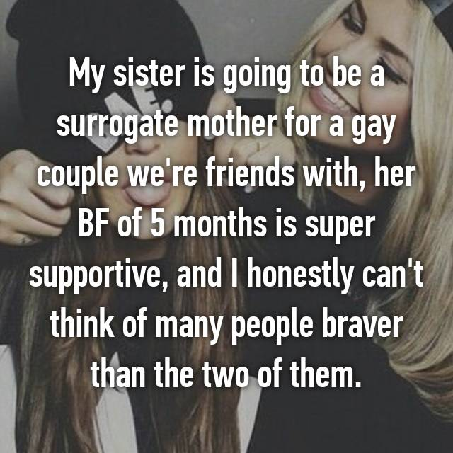 My sister is going to be a surrogate mother for a gay couple we're friends with, her BF of 5 months is super supportive, and I honestly can't think of many people braver than the two of them.