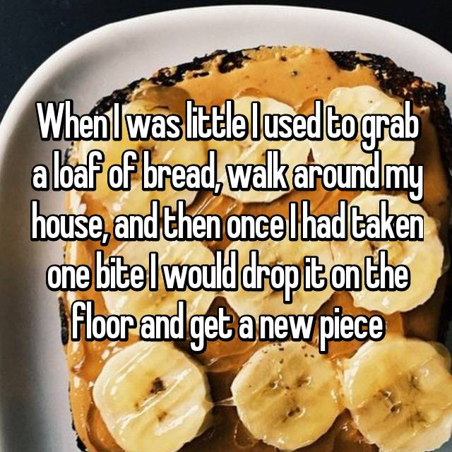When I was little I used to grab a loaf of bread, walk around my house, and then once I had taken one bite I would drop it on the floor and get a new piece