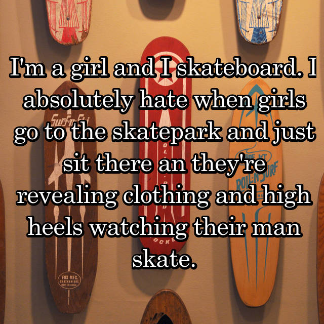 I'm a girl and I skateboard. I absolutely hate when girls go to the skatepark and just sit there an they're revealing clothing and high heels watching their man skate.