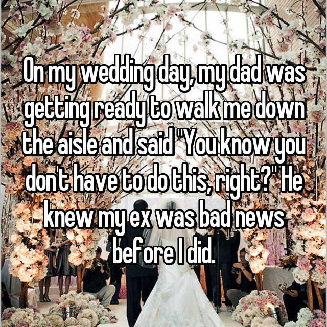 "On my wedding day, my dad was getting ready to walk me down the aisle and said ""You know you don't have to do this, right?"" He knew my ex was bad news before I did."