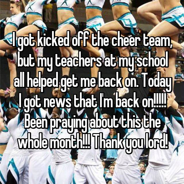 I got kicked off the cheer team, but my teachers at my school all helped get me back on. Today I got news that I'm back on!!!!! Been praying about this the whole month!!! Thank you lord!