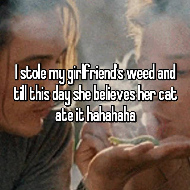 I stole my girlfriend's weed and till this day she believes her cat ate it hahahaha