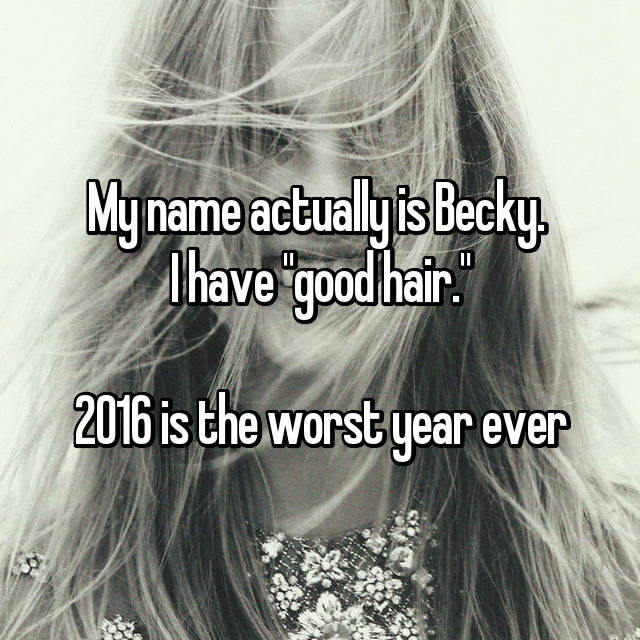 "My name actually is Becky.  I have ""good hair.""  2016 is the worst year ever 😂"