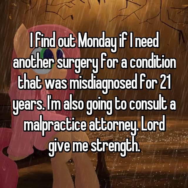 I find out Monday if I need another surgery for a condition that was misdiagnosed for 21 years. I'm also going to consult a malpractice attorney. Lord give me strength.